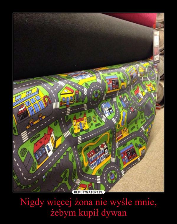 Nigdy więcej żona nie wyśle mnie, żebym kupił dywan –