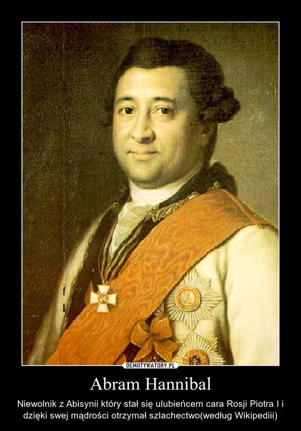 Abram Hannibal – Niewolnik z Abisynii który stał się ulubieńcem cara Rosji Piotra I i dzięki swej mądrości otrzymał szlachectwo(według Wikipediii)