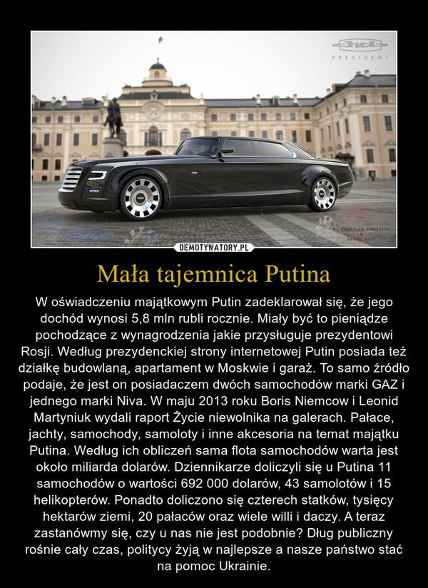 Mała tajemnica Putina – W oświadczeniu majątkowym Putin zadeklarował się, że jego dochód wynosi 5,8 mln rubli rocznie. Miały być to pieniądze pochodzące z wynagrodzenia jakie przysługuje prezydentowi Rosji. Według prezydenckiej strony internetowej Putin posiada też działkę budowlaną, apartament w Moskwie i garaż. To samo źródło podaje, że jest on posiadaczem dwóch samochodów marki GAZ i jednego marki Niva. W maju 2013 roku Boris Niemcow i Leonid Martyniuk wydali raport Życie niewolnika na galerach. Pałace, jachty, samochody, samoloty i inne akcesoria na temat majątku Putina. Według ich obliczeń sama flota samochodów warta jest około miliarda dolarów. Dziennikarze doliczyli się u Putina 11 samochodów o wartości 692 000 dolarów, 43 samolotów i 15 helikopterów. Ponadto doliczono się czterech statków, tysięcy hektarów ziemi, 20 pałaców oraz wiele willi i daczy. A teraz zastanówmy się, czy u nas nie jest podobnie? Dług publiczny rośnie cały czas, politycy żyją w najlepsze a nasze państwo stać na pomoc Ukrainie.