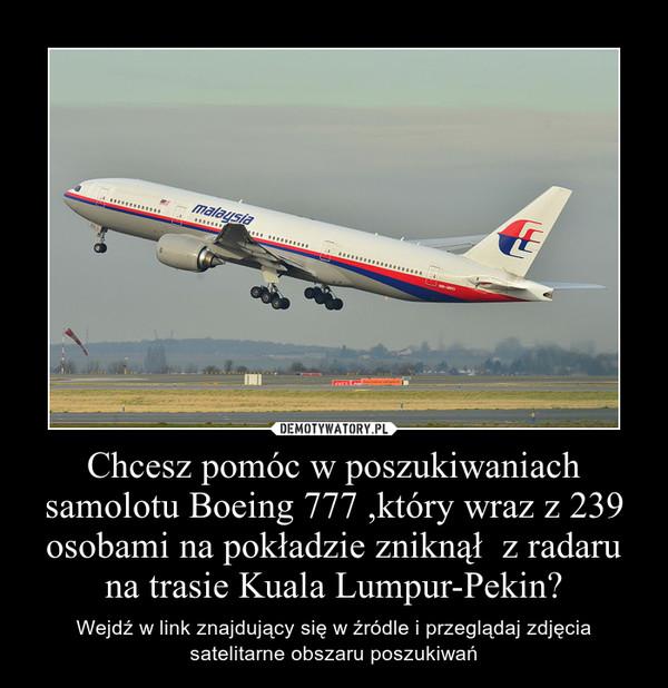 Chcesz pomóc w poszukiwaniach samolotu Boeing 777 ,który wraz z 239 osobami na pokładzie zniknął  z radaru na trasie Kuala Lumpur-Pekin? – Wejdź w link znajdujący się w źródle i przeglądaj zdjęcia satelitarne obszaru poszukiwań