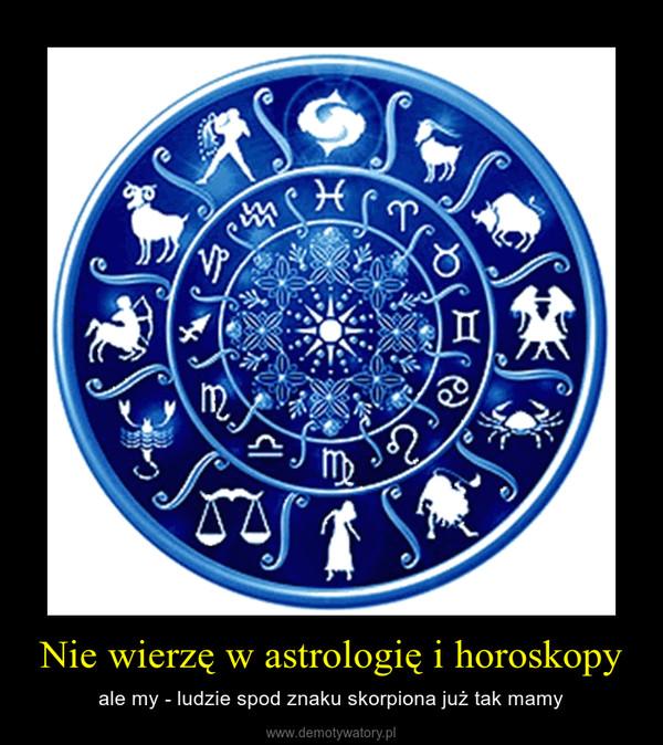 Nie wierzę w astrologię i horoskopy – ale my - ludzie spod znaku skorpiona już tak mamy