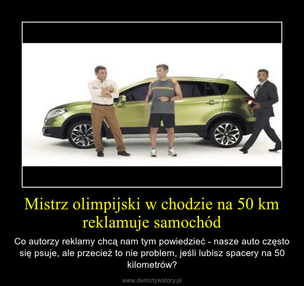 Mistrz olimpijski w chodzie na 50 km reklamuje samochód – Co autorzy reklamy chcą nam tym powiedzieć - nasze auto często się psuje, ale przecież to nie problem, jeśli lubisz spacery na 50 kilometrów?