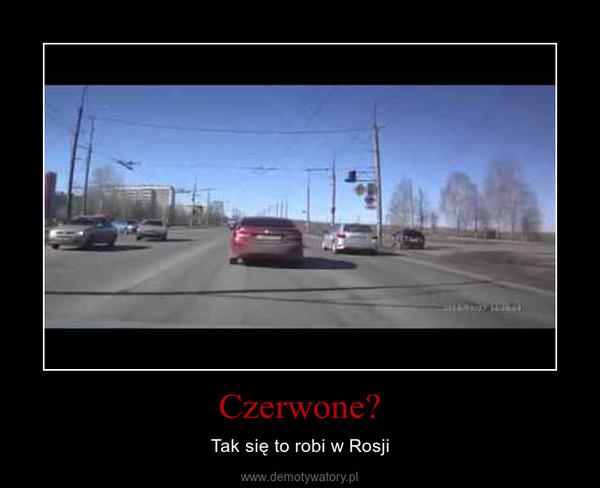 Czerwone? – Tak się to robi w Rosji
