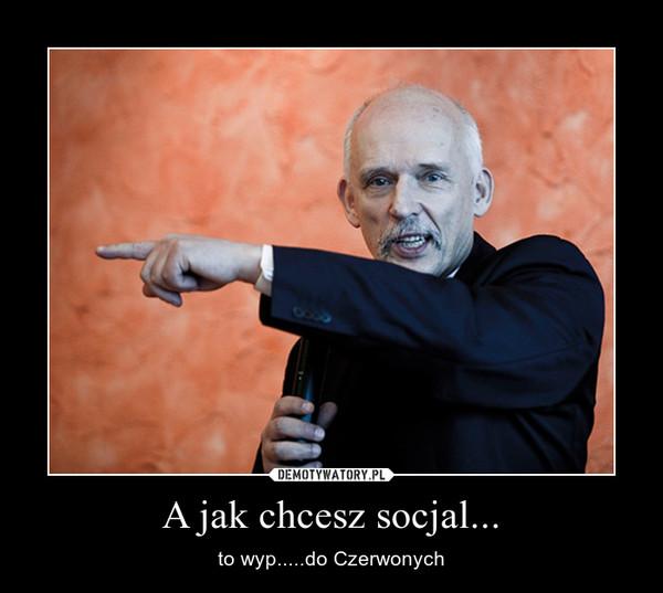 A jak chcesz socjal... – to wyp.....do Czerwonych