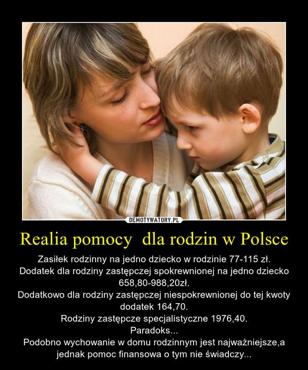 Realia pomocy  dla rodzin w Polsce – Zasiłek rodzinny na jedno dziecko w rodzinie 77-115 zł.Dodatek dla rodziny zastępczej spokrewnionej na jedno dziecko 658,80-988,20zł.Dodatkowo dla rodziny zastępczej niespokrewnionej do tej kwoty dodatek 164,70.Rodziny zastępcze specjalistyczne 1976,40.Paradoks...Podobno wychowanie w domu rodzinnym jest najważniejsze,a jednak pomoc finansowa o tym nie świadczy...