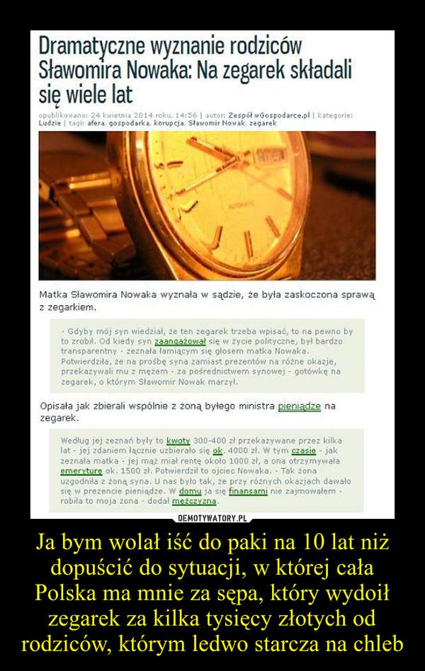Ja bym wolał iść do paki na 10 lat niż dopuścić do sytuacji, w której cała Polska ma mnie za sępa, który wydoił zegarek za kilka tysięcy złotych od rodziców, którym ledwo starcza na chleb –