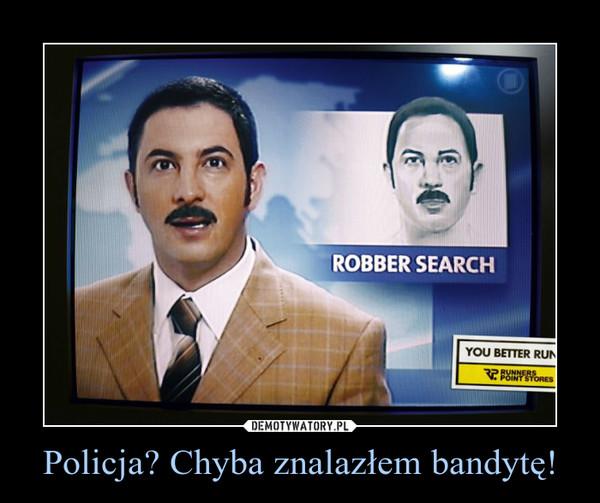 Policja? Chyba znalazłem bandytę! –