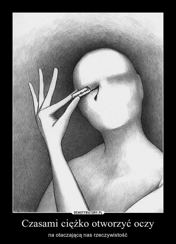 Czasami ciężko otworzyć oczy – na otaczającą nas rzeczywistość