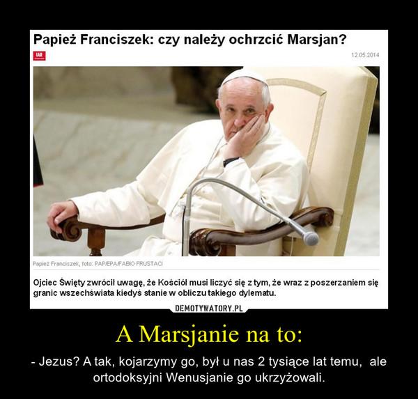 A Marsjanie na to: – - Jezus? A tak, kojarzymy go, był u nas 2 tysiące lat temu,  ale ortodoksyjni Wenusjanie go ukrzyżowali.
