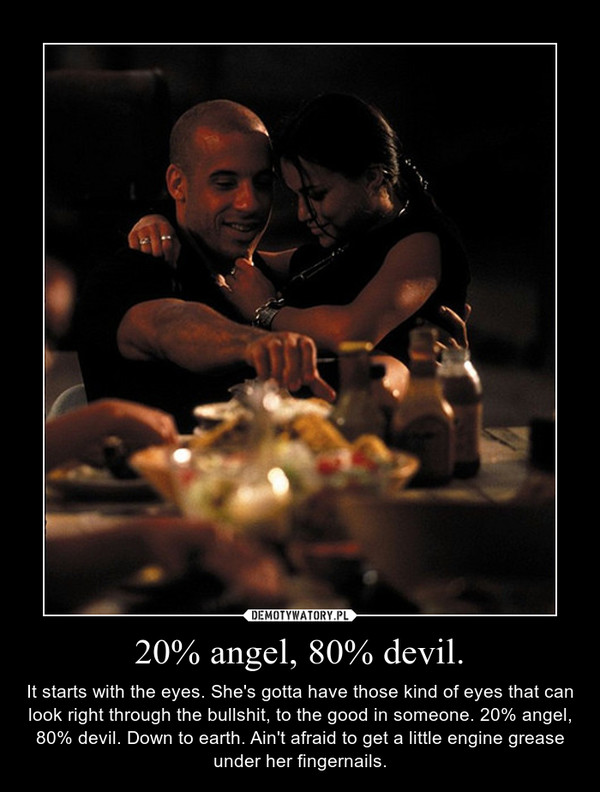 20% angel, 80% devil. – It starts with the eyes. She\'s gotta have those kind of eyes that can look right through the bullshit, to the good in someone. 20% angel, 80% devil. Down to earth. Ain\'t afraid to get a little engine grease under her fingernails.