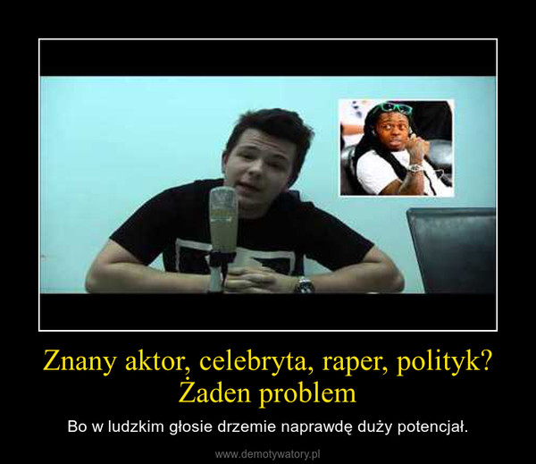 Znany aktor, celebryta, raper, polityk? Żaden problem – Bo w ludzkim głosie drzemie naprawdę duży potencjał.
