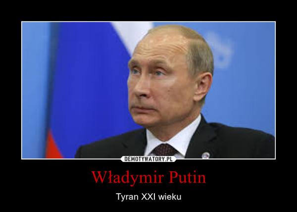 Władymir Putin – Tyran XXI wieku