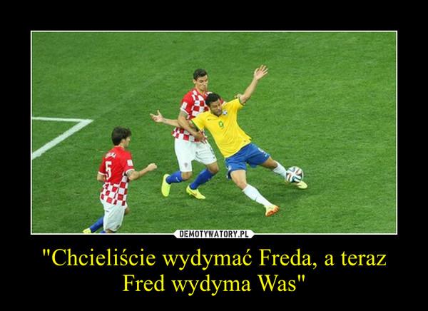 """""""Chcieliście wydymać Freda, a teraz Fred wydyma Was"""" –"""