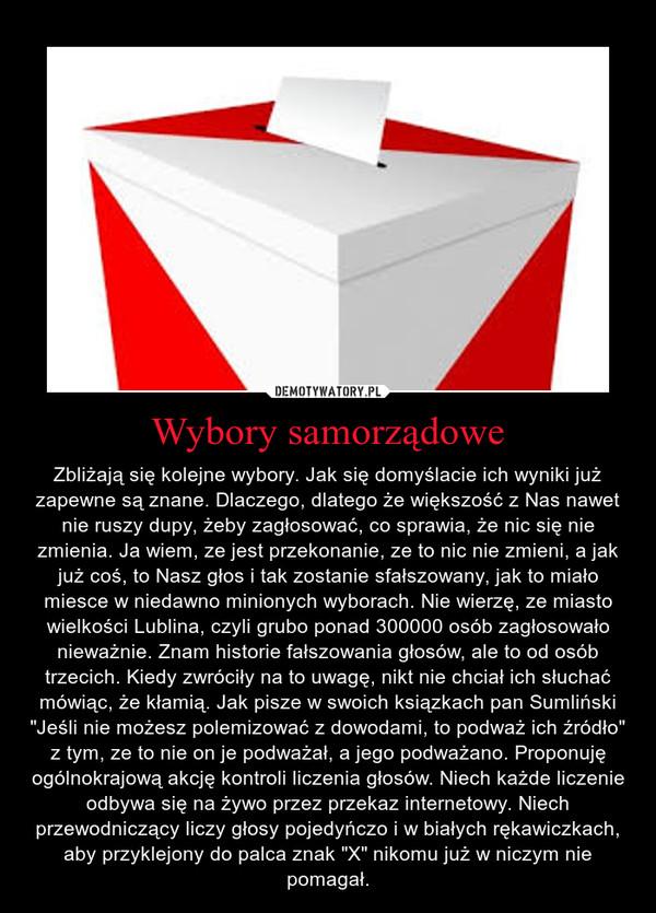 """Wybory samorządowe – Zbliżają się kolejne wybory. Jak się domyślacie ich wyniki już zapewne są znane. Dlaczego, dlatego że większość z Nas nawet nie ruszy dupy, żeby zagłosować, co sprawia, że nic się nie zmienia. Ja wiem, ze jest przekonanie, ze to nic nie zmieni, a jak już coś, to Nasz głos i tak zostanie sfałszowany, jak to miało miesce w niedawno minionych wyborach. Nie wierzę, ze miasto wielkości Lublina, czyli grubo ponad 300000 osób zagłosowało nieważnie. Znam historie fałszowania głosów, ale to od osób trzecich. Kiedy zwróciły na to uwagę, nikt nie chciał ich słuchać mówiąc, że kłamią. Jak pisze w swoich ksiązkach pan Sumliński """"Jeśli nie możesz polemizować z dowodami, to podważ ich źródło"""" z tym, ze to nie on je podważał, a jego podważano. Proponuję ogólnokrajową akcję kontroli liczenia głosów. Niech każde liczenie odbywa się na żywo przez przekaz internetowy. Niech przewodniczący liczy głosy pojedyńczo i w białych rękawiczkach, aby przyklejony do palca znak """"X"""" nikomu już w niczym nie pomagał."""