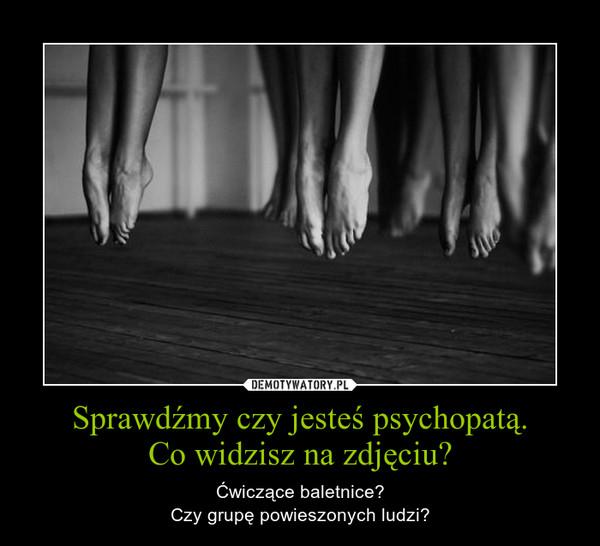 Sprawdźmy czy jesteś psychopatą.Co widzisz na zdjęciu? – Ćwiczące baletnice?Czy grupę powieszonych ludzi?