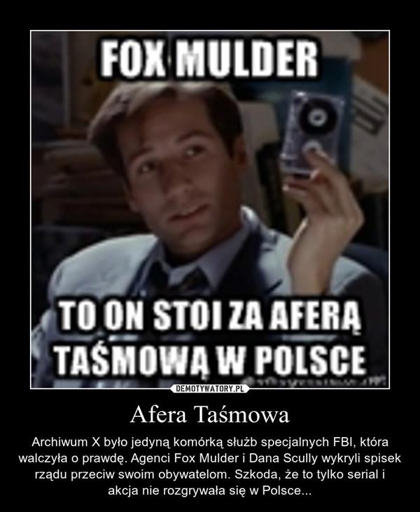 Afera Taśmowa – Archiwum X było jedyną komórką służb specjalnych FBI, która walczyła o prawdę. Agenci Fox Mulder i Dana Scully wykryli spisek rządu przeciw swoim obywatelom. Szkoda, że to tylko serial i akcja nie rozgrywała się w Polsce...