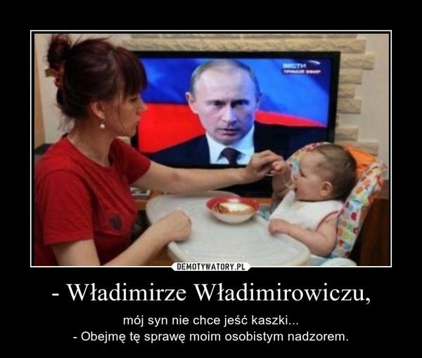 - Władimirze Władimirowiczu, – mój syn nie chce jeść kaszki...- Obejmę tę sprawę moim osobistym nadzorem.
