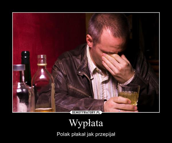 Wypłata – Polak płakał jak przepijał