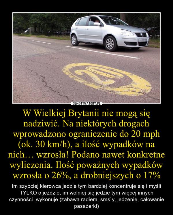 W Wielkiej Brytanii nie mogą się nadziwić. Na niektórych drogach wprowadzono ograniczenie do 20 mph (ok. 30 km/h), a ilość wypadków na nich… wzrosła! Podano nawet konkretne wyliczenia. Ilość poważnych wypadków wzrosła o 26%, a drobniejszych o 17% – Im szybciej kierowca jedzie tym bardziej koncentruje się i myśli TYLKO o jeździe, im wolniej się jedzie tym więcej innych czynności  wykonuje (zabawa radiem, sms`y, jedzenie, całowanie pasażerki)