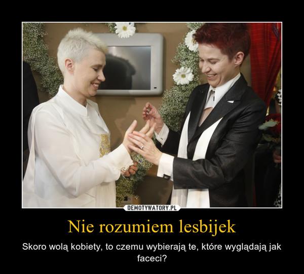 Nie rozumiem lesbijek – Skoro wolą kobiety, to czemu wybierają te, które wyglądają jak faceci?