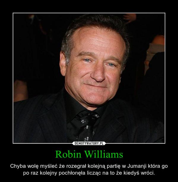 Robin Williams – Chyba wolę myśleć że rozegrał kolejną partię w Jumanji która go po raz kolejny pochłonęła licząc na to że kiedyś wróci.