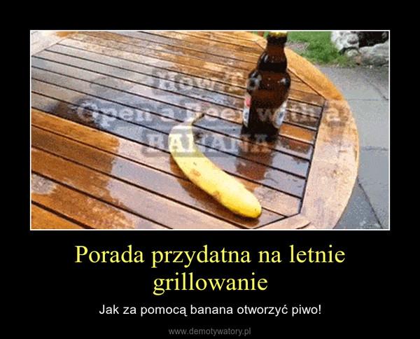 Porada przydatna na letnie grillowanie – Jak za pomocą banana otworzyć piwo!