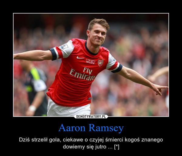 Aaron Ramsey – Dziś strzelił gola, ciekawe o czyjej śmierci kogoś znanego dowiemy się jutro ... [*]