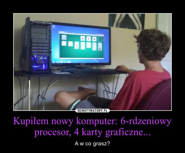 Kupiłem nowy komputer: 6-rdzeniowy procesor, 4 karty graficzne... – A w co grasz?