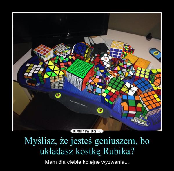 Myślisz, że jesteś geniuszem, bo układasz kostkę Rubika? – Mam dla ciebie kolejne wyzwania...