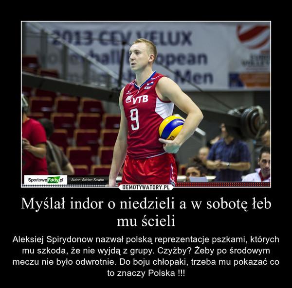 Myślał indor o niedzieli a w sobotę łeb mu ścieli – Aleksiej Spirydonow nazwał polską reprezentacje pszkami, których mu szkoda, że nie wyjdą z grupy. Czyżby? Żeby po środowym meczu nie było odwrotnie. Do boju chłopaki, trzeba mu pokazać co to znaczy Polska !!!