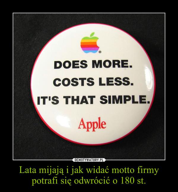 Lata mijają i jak widać motto firmy potrafi się odwrócić o 180 st. –