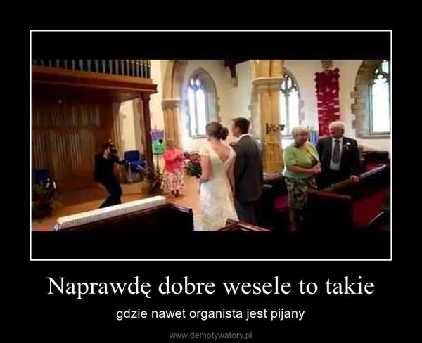 Naprawdę dobre wesele to takie – gdzie nawet organista jest pijany