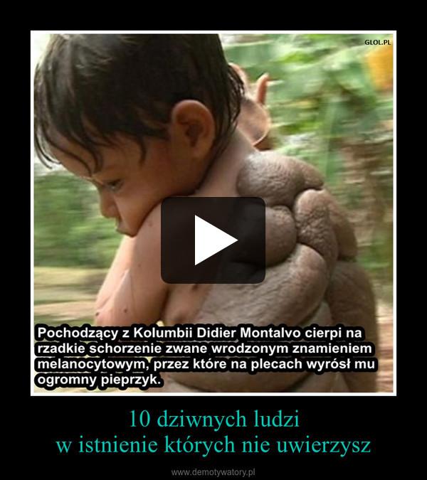 10 dziwnych ludziw istnienie których nie uwierzysz –