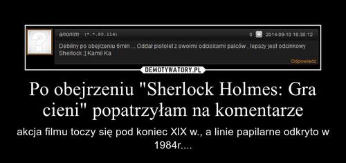 """Po obejrzeniu """"Sherlock Holmes: Gra cieni"""" popatrzyłam na komentarze"""