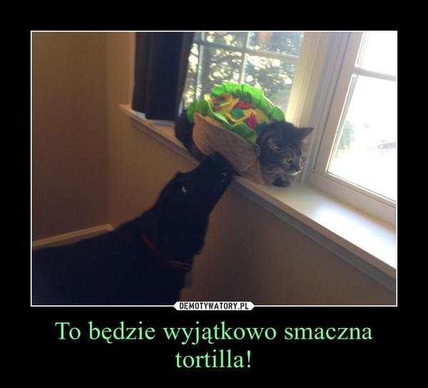 To będzie wyjątkowo smaczna tortilla! –