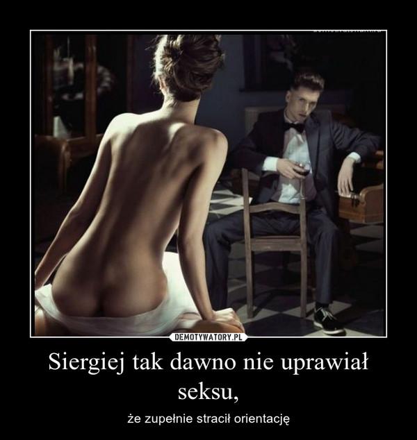 Siergiej tak dawno nie uprawiał seksu, – że zupełnie stracił orientację