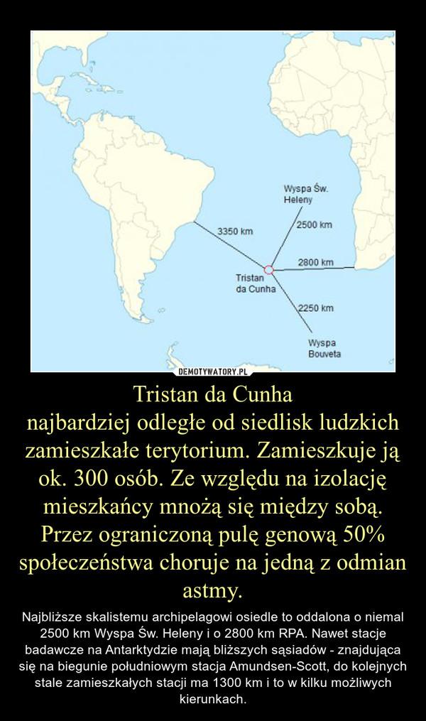 Tristan da Cunhanajbardziej odległe od siedlisk ludzkich zamieszkałe terytorium. Zamieszkuje ją ok. 300 osób. Ze względu na izolację mieszkańcy mnożą się między sobą. Przez ograniczoną pulę genową 50% społeczeństwa choruje na jedną z odmian astmy. – Najbliższe skalistemu archipelagowi osiedle to oddalona o niemal 2500 km Wyspa Św. Heleny i o 2800 km RPA. Nawet stacje badawcze na Antarktydzie mają bliższych sąsiadów - znajdująca się na biegunie południowym stacja Amundsen-Scott, do kolejnych stale zamieszkałych stacji ma 1300 km i to w kilku możliwych kierunkach.