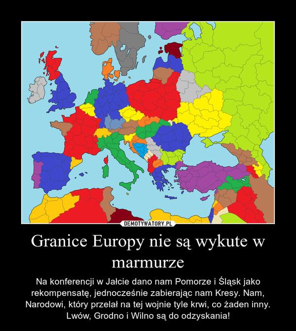 Granice Europy nie są wykute w marmurze – Na konferencji w Jałcie dano nam Pomorze i Śląsk jako rekompensatę, jednocześnie zabierając nam Kresy. Nam, Narodowi, który przelał na tej wojnie tyle krwi, co żaden inny. Lwów, Grodno i Wilno są do odzyskania!