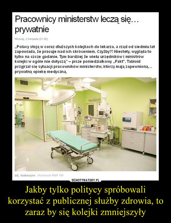 Jakby tylko politycy spróbowali korzystać z publicznej służby zdrowia, to zaraz by się kolejki zmniejszyły –