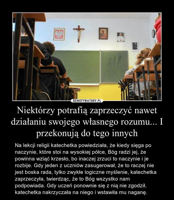 Niektórzy potrafią zaprzeczyć nawet działaniu swojego własnego rozumu... I przekonują do tego innych – Na lekcji religii katechetka powiedziała, że kiedy sięga po naczynie, które stoi na wysokiej półce, Bóg radzi jej, że powinna wziąć krzesło, bo inaczej zrzuci to naczynie i je rozbije. Gdy jeden z uczniów zasugerował, że to raczej nie jest boska rada, tylko zwykłe logiczne myślenie, katechetka zaprzeczyła, twierdząc, że to Bóg wszystko nam podpowiada. Gdy uczeń ponownie się z nią nie zgodził, katechetka nakrzyczała na niego i wstawiła mu naganę.