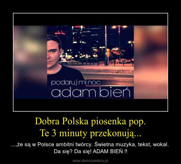 Dobra Polska piosenka pop.Te 3 minuty przekonują... – ...,że są w Polsce ambitni twórcy. Świetna muzyka, tekst, wokal.  Da się? Da się! ADAM BIEŃ !!