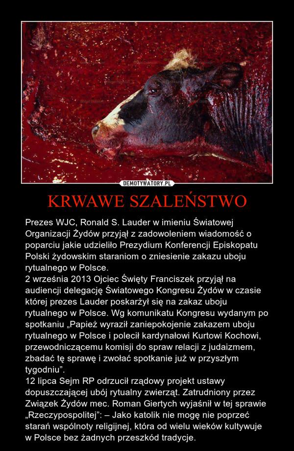 """KRWAWE SZALEŃSTWO – Prezes WJC, Ronald S. Lauder w imieniu Światowej Organizacji Żydów przyjął z zadowoleniem wiadomość o poparciu jakie udzieliło Prezydium Konferencji Episkopatu Polski żydowskim staraniom o zniesienie zakazu uboju rytualnego w Polsce.2 września 2013 Ojciec Święty Franciszek przyjął na audiencji delegację Światowego Kongresu Żydów w czasie której prezes Lauder poskarżył się na zakaz uboju rytualnego w Polsce. Wg komunikatu Kongresu wydanym po spotkaniu """"Papież wyraził zaniepokojenie zakazem uboju rytualnego w Polsce i polecił kardynałowi Kurtowi Kochowi, przewodniczącemu komisji do spraw relacji z judaizmem, zbadać tę sprawę i zwołać spotkanie już w przyszłym tygodniu"""".12 lipca Sejm RP odrzucił rządowy projekt ustawy dopuszczającej ubój rytualny zwierząt. Zatrudniony przez Związek Żydów mec. Roman Giertych wyjaśnił w tej sprawie """"Rzeczypospolitej"""": – Jako katolik nie mogę nie poprzeć starań wspólnoty religijnej, która od wielu wieków kultywuje w Polsce bez żadnych przeszkód tradycje."""