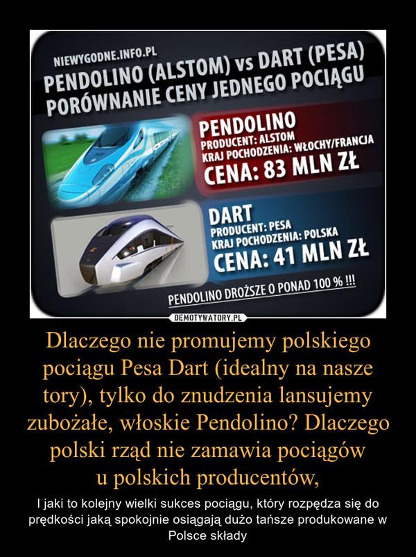 Dlaczego nie promujemy polskiego pociągu Pesa Dart (idealny na nasze tory), tylko do znudzenia lansujemy zubożałe, włoskie Pendolino? Dlaczego polski rząd nie zamawia pociągówu polskich producentów, – I jaki to kolejny wielki sukces pociągu, który rozpędza się do prędkości jaką spokojnie osiągają dużo tańsze produkowane w Polsce składy