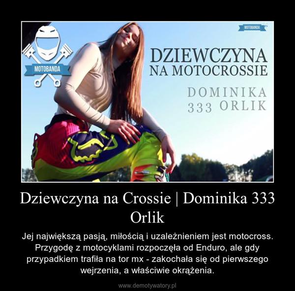 Dziewczyna na Crossie | Dominika 333 Orlik – Jej największą pasją, miłością i uzależnieniem jest motocross. Przygodę z motocyklami rozpoczęła od Enduro, ale gdy przypadkiem trafiła na tor mx - zakochała się od pierwszego wejrzenia, a właściwie okrążenia.