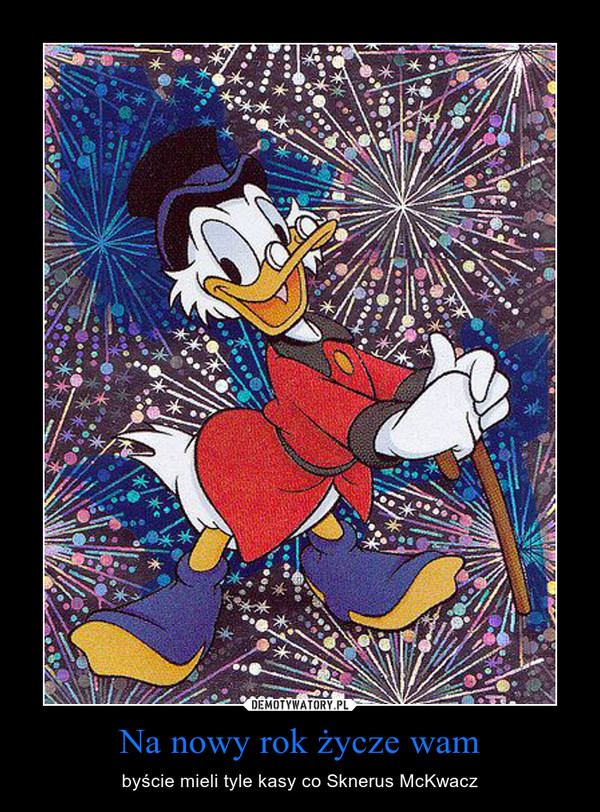Na nowy rok życze wam – byście mieli tyle kasy co Sknerus McKwacz