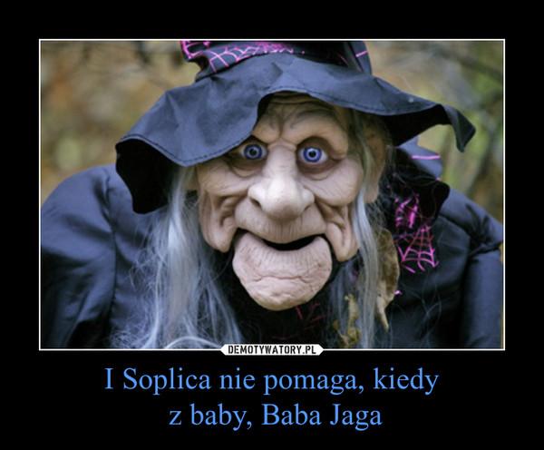 I Soplica nie pomaga, kiedy z baby, Baba Jaga –