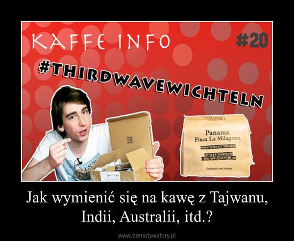 Jak wymienić się na kawę z Tajwanu, Indii, Australii, itd.? –