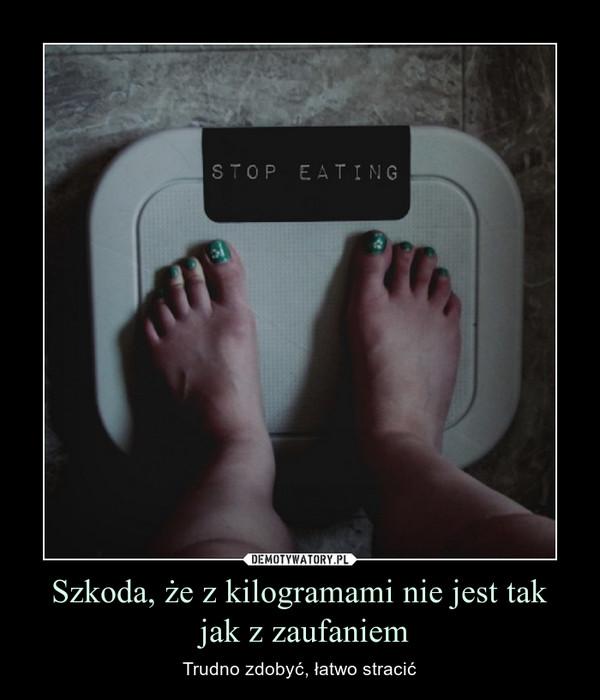 Szkoda, że z kilogramami nie jest tak jak z zaufaniem – Trudno zdobyć, łatwo stracić