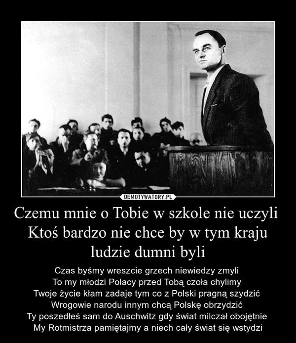 Czemu mnie o Tobie w szkole nie uczyli Ktoś bardzo nie chce by w tym kraju ludzie dumni byli – Czas byśmy wreszcie grzech niewiedzy zmyli To my młodzi Polacy przed Tobą czoła chylimy Twoje życie kłam zadaje tym co z Polski pragną szydzić Wrogowie narodu innym chcą Polskę obrzydzić Ty poszedłeś sam do Auschwitz gdy świat milczał obojętnie My Rotmistrza pamiętajmy a niech cały świat się wstydzi