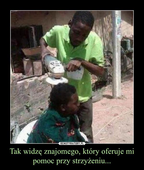 Tak widzę znajomego, który oferuje mi pomoc przy strzyżeniu... –